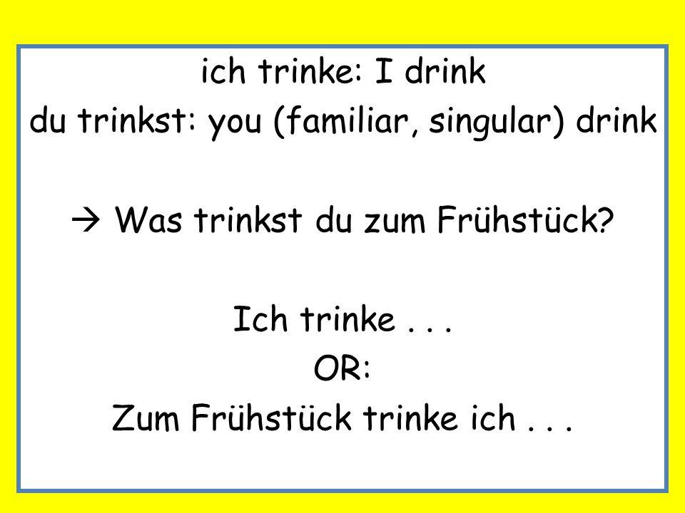 ich trinke: I drink du trinkst: you (familiar, singular) drink Was trinkst du zum Frühstück? Ich trinke... OR: Zum Frühstück trinke ich...