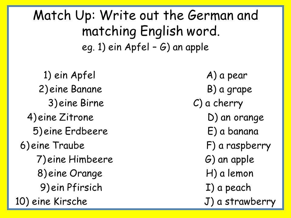 Match Up: Write out the German and matching English word. eg. 1) ein Apfel – G) an apple 1)ein Apfel A) a pear 2)eine Banane B) a grape 3)eine Birne C