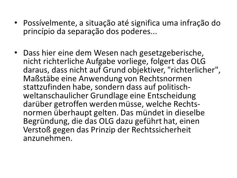 Possívelmente, a situação até significa uma infração do princípio da separação dos poderes... Dass hier eine dem Wesen nach gesetzgeberische, nicht ri