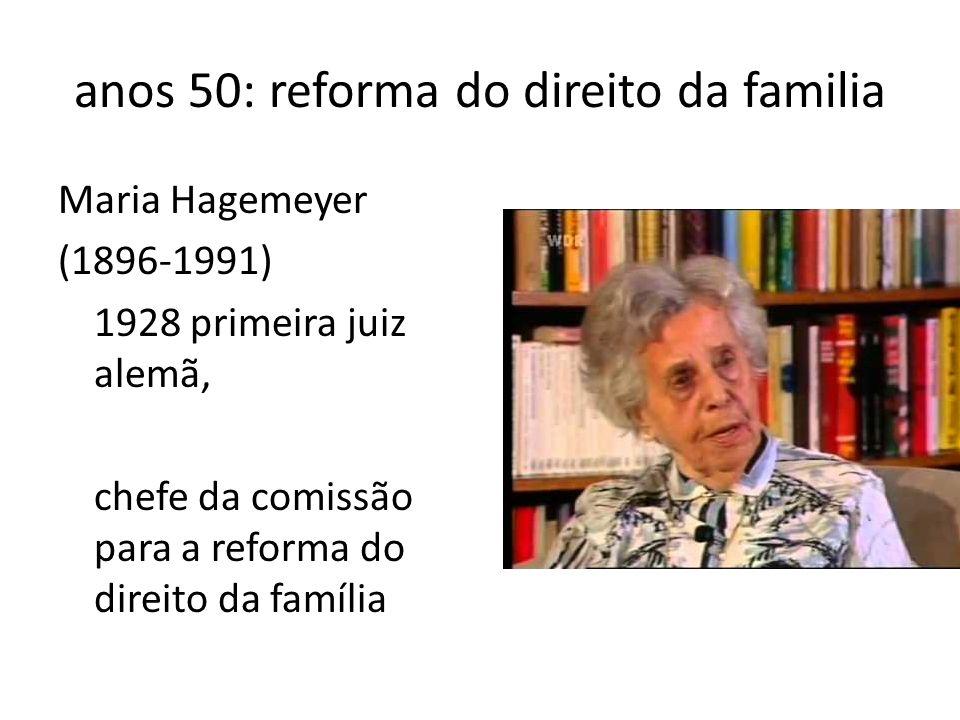 anos 50: reforma do direito da familia Maria Hagemeyer (1896-1991) 1928 primeira juiz alemã, chefe da comissão para a reforma do direito da família