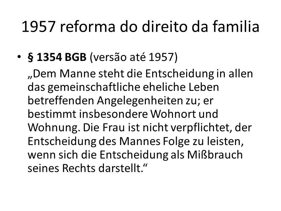 1957 reforma do direito da familia § 1354 BGB (versão até 1957) Dem Manne steht die Entscheidung in allen das gemeinschaftliche eheliche Leben betreff