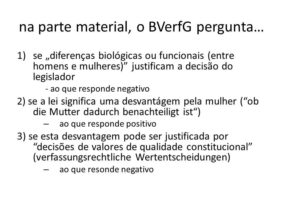 na parte material, o BVerfG pergunta… 1)se diferenças biológicas ou funcionais (entre homens e mulheres) justificam a decisão do legislador - ao que r