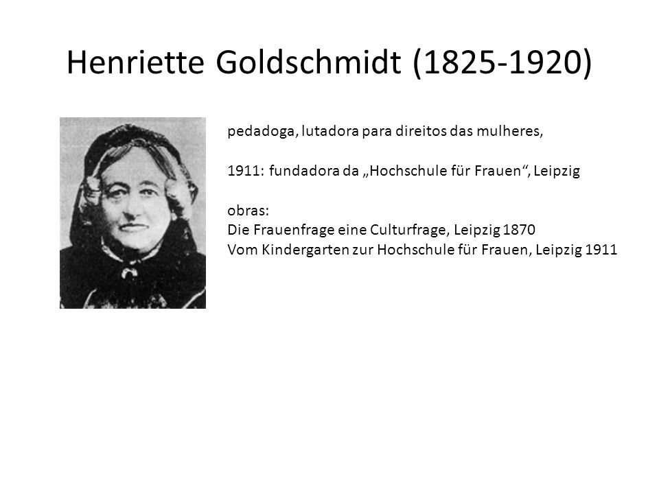 Henriette Goldschmidt (1825-1920) pedadoga, lutadora para direitos das mulheres, 1911: fundadora da Hochschule für Frauen, Leipzig obras: Die Frauenfr