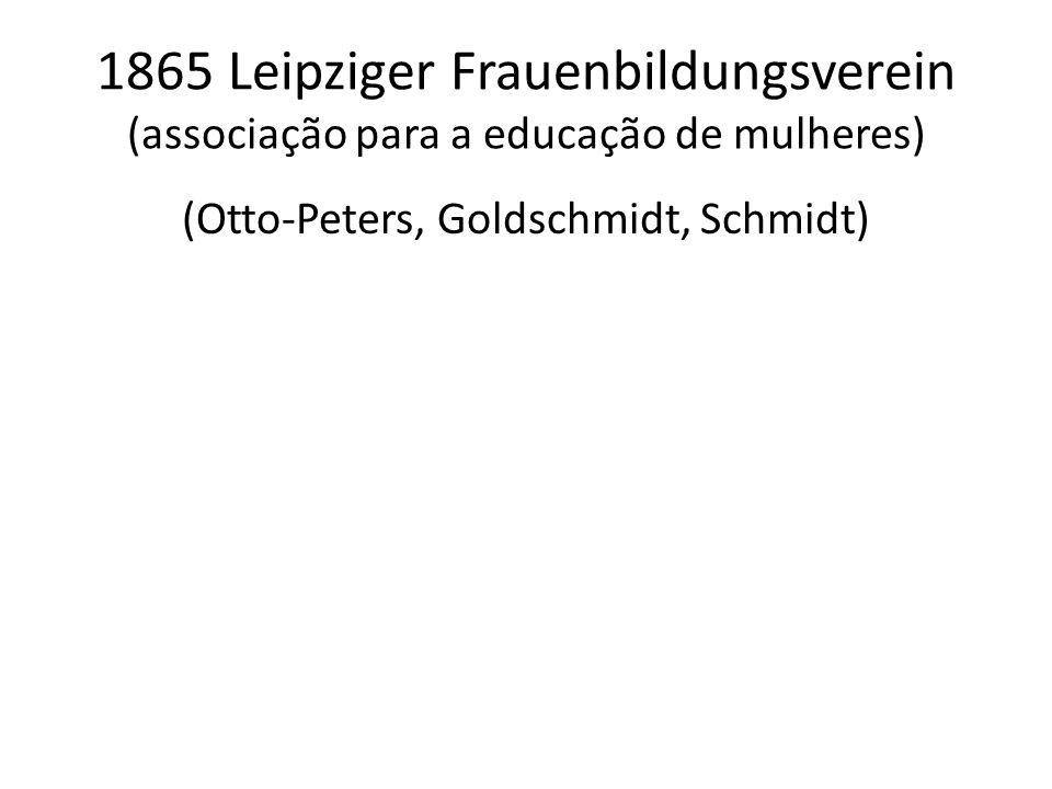 1865 Leipziger Frauenbildungsverein (associação para a educação de mulheres) (Otto-Peters, Goldschmidt, Schmidt)