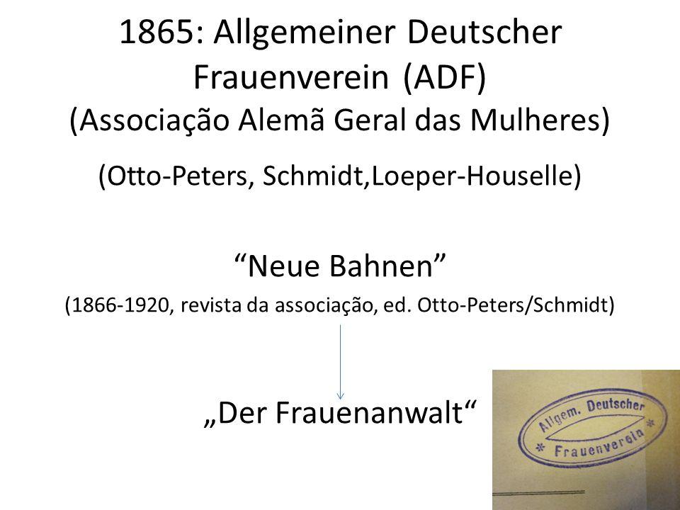 1865: Allgemeiner Deutscher Frauenverein (ADF) (Associação Alemã Geral das Mulheres) (Otto-Peters, Schmidt,Loeper-Houselle) Neue Bahnen (1866-1920, re