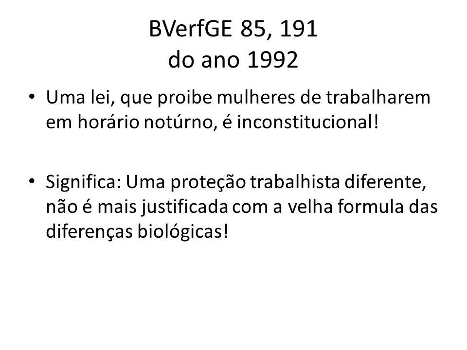 BVerfGE 85, 191 do ano 1992 Uma lei, que proibe mulheres de trabalharem em horário notúrno, é inconstitucional! Significa: Uma proteção trabalhista di