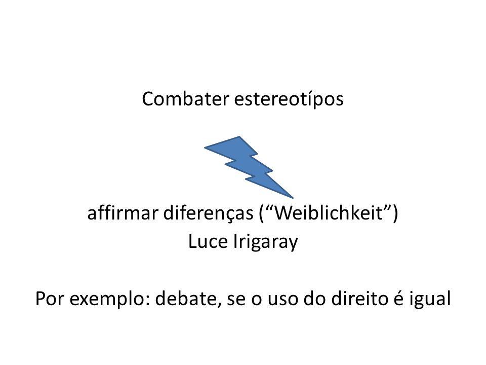 Combater estereotípos affirmar diferenças (Weiblichkeit) Luce Irigaray Por exemplo: debate, se o uso do direito é igual
