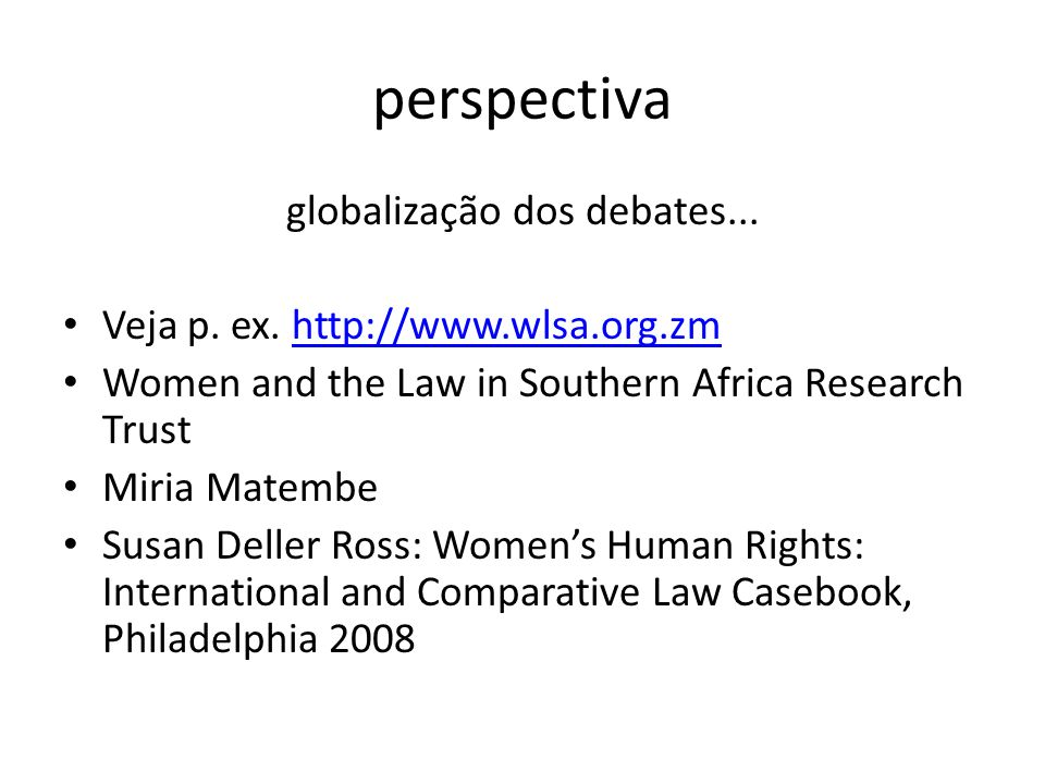 perspectiva globalização dos debates... Veja p. ex. http://www.wlsa.org.zmhttp://www.wlsa.org.zm Women and the Law in Southern Africa Research Trust M