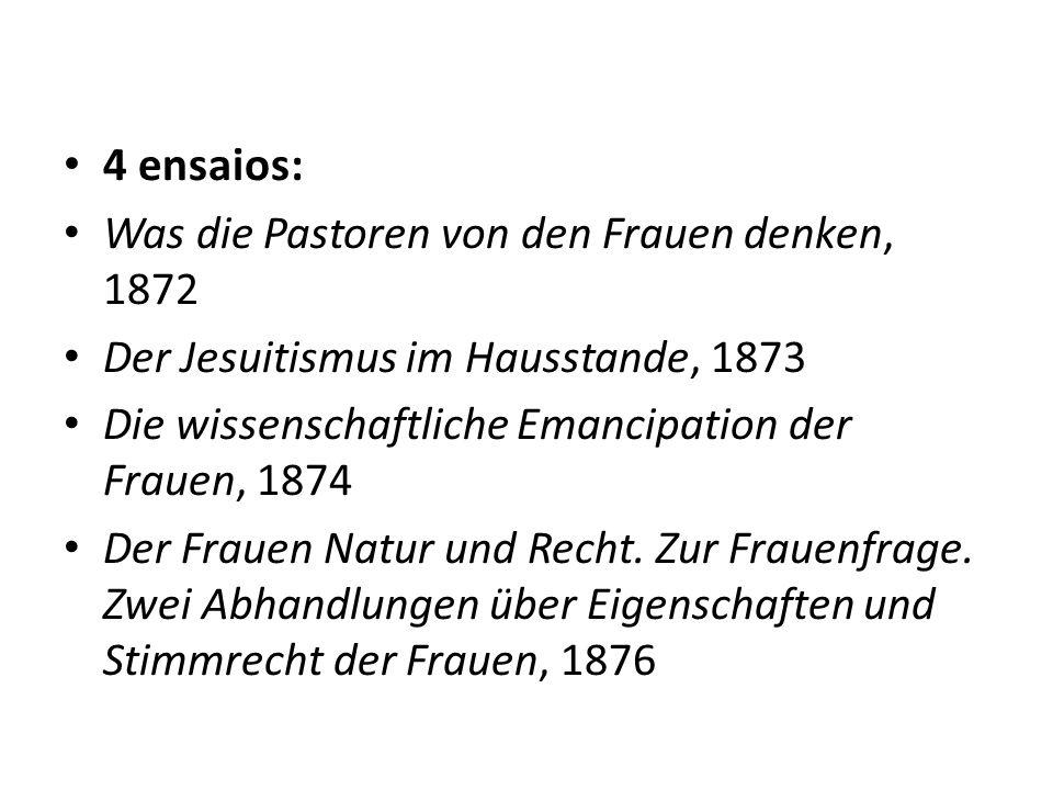 4 ensaios: Was die Pastoren von den Frauen denken, 1872 Der Jesuitismus im Hausstande, 1873 Die wissenschaftliche Emancipation der Frauen, 1874 Der Fr