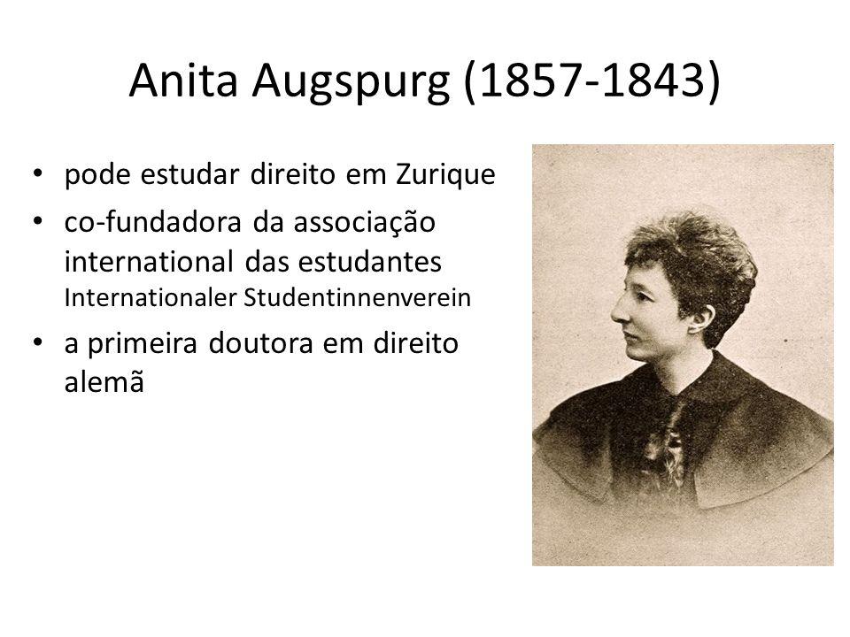 Anita Augspurg (1857-1843) pode estudar direito em Zurique co-fundadora da associação international das estudantes Internationaler Studentinnenverein