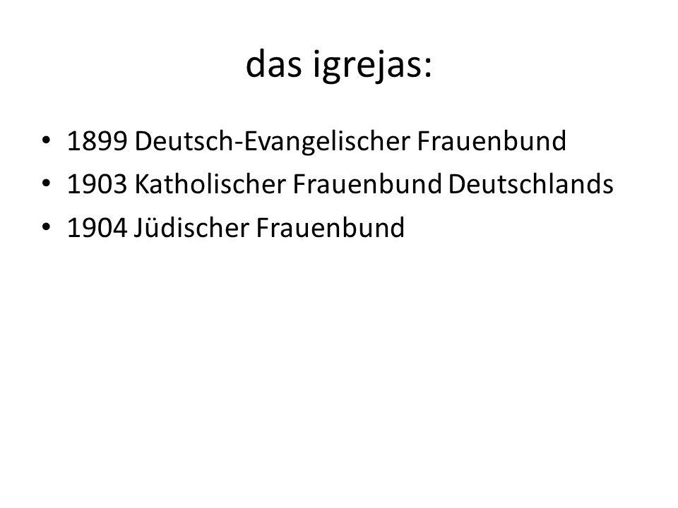 das igrejas: 1899 Deutsch-Evangelischer Frauenbund 1903 Katholischer Frauenbund Deutschlands 1904 Jüdischer Frauenbund