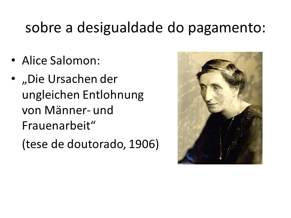 sobre a desigualdade do pagamento: Alice Salomon: Die Ursachen der ungleichen Entlohnung von Männer- und Frauenarbeit (tese de doutorado, 1906)