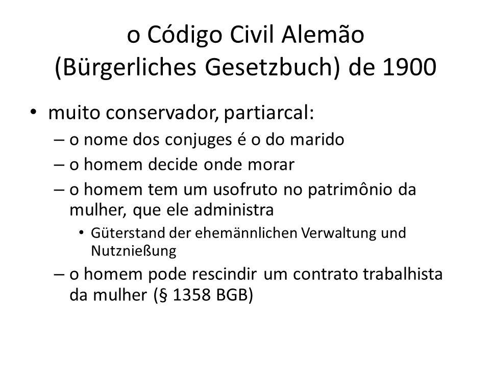 o Código Civil Alemão (Bürgerliches Gesetzbuch) de 1900 muito conservador, partiarcal: – o nome dos conjuges é o do marido – o homem decide onde morar