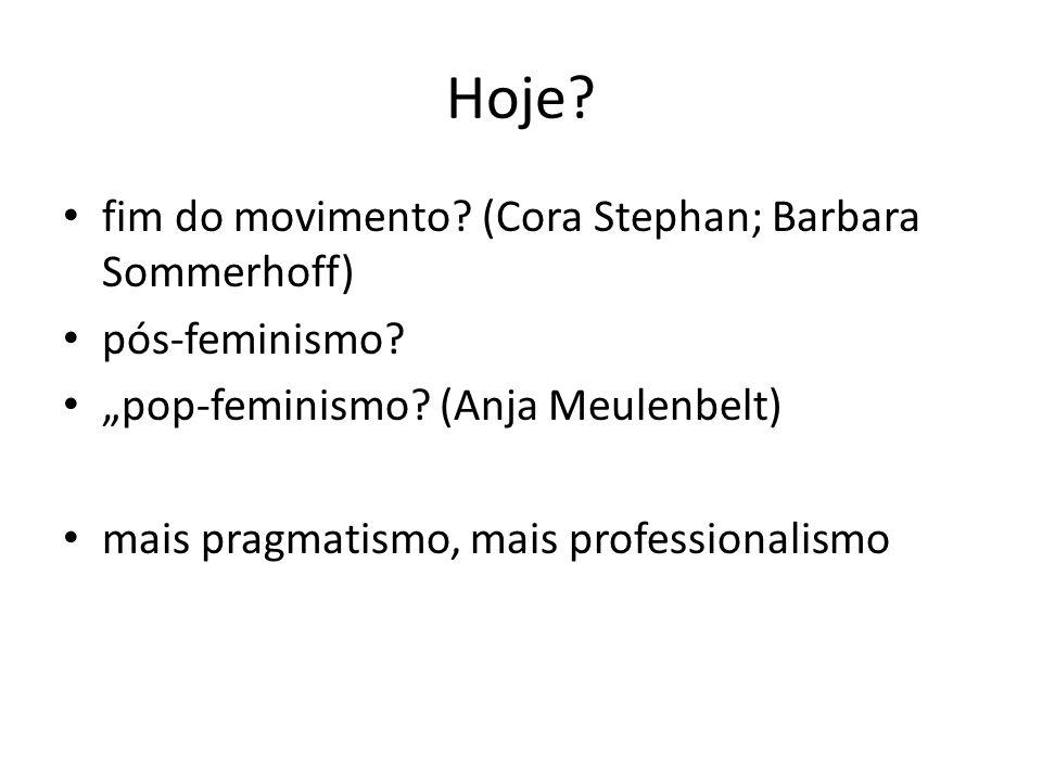 Hoje? fim do movimento? (Cora Stephan; Barbara Sommerhoff) pós-feminismo? pop-feminismo? (Anja Meulenbelt) mais pragmatismo, mais professionalismo