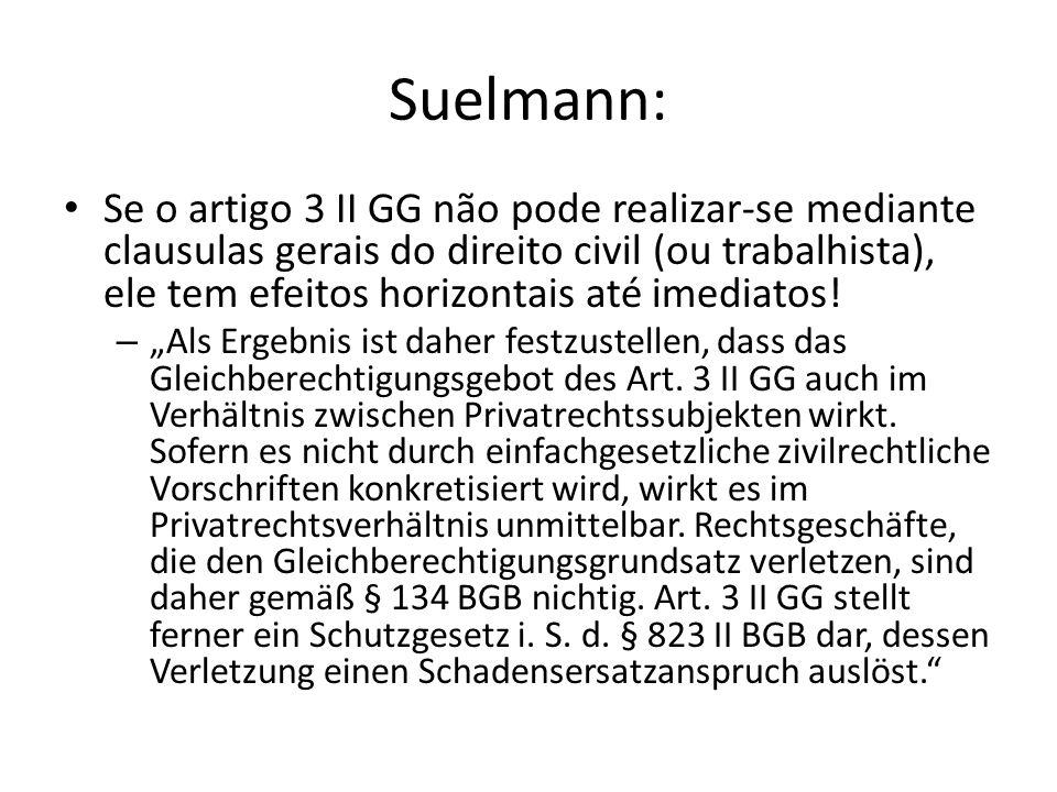Suelmann: Se o artigo 3 II GG não pode realizar-se mediante clausulas gerais do direito civil (ou trabalhista), ele tem efeitos horizontais até imedia