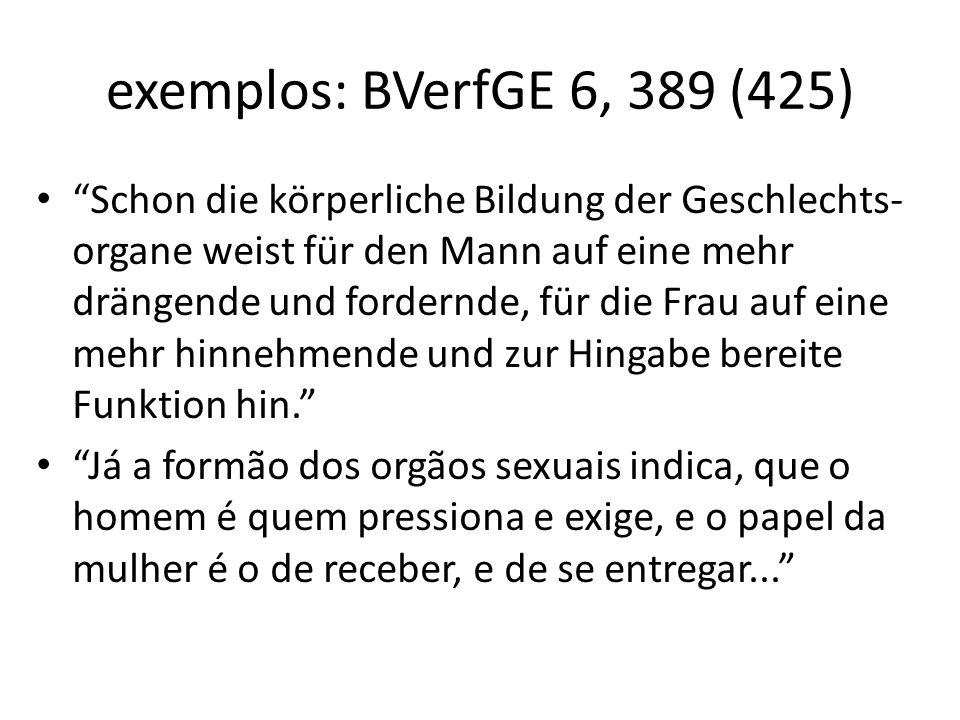 exemplos: BVerfGE 6, 389 (425) Schon die körperliche Bildung der Geschlechts- organe weist für den Mann auf eine mehr drängende und fordernde, für die