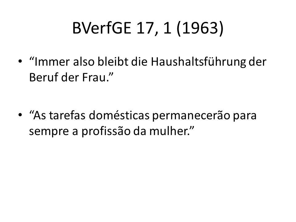 BVerfGE 17, 1 (1963) Immer also bleibt die Haushaltsführung der Beruf der Frau. As tarefas domésticas permanecerão para sempre a profissão da mulher.