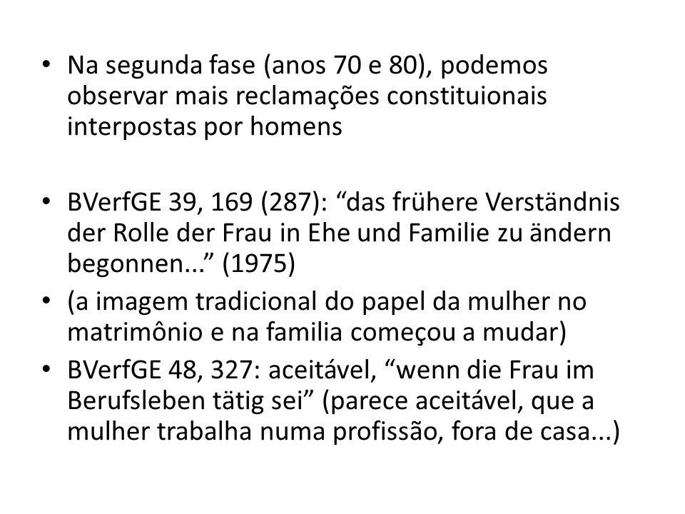 Na segunda fase (anos 70 e 80), podemos observar mais reclamações constituionais interpostas por homens BVerfGE 39, 169 (287): das frühere Verständnis