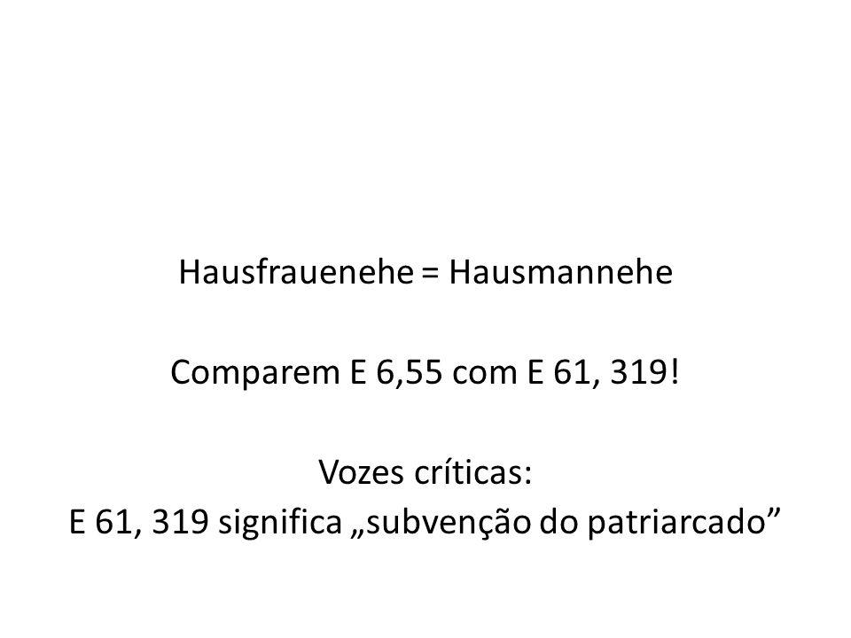 Hausfrauenehe = Hausmannehe Comparem E 6,55 com E 61, 319! Vozes críticas: E 61, 319 significa subvenção do patriarcado