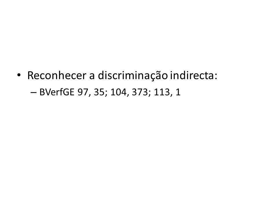 Reconhecer a discriminação indirecta: – BVerfGE 97, 35; 104, 373; 113, 1