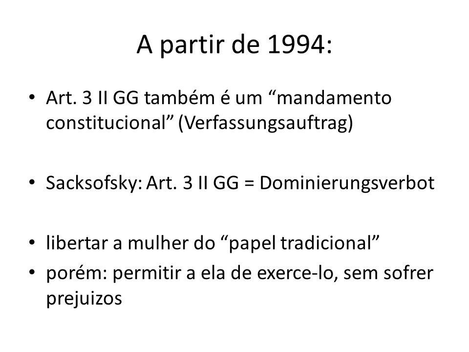 A partir de 1994: Art. 3 II GG também é um mandamento constitucional (Verfassungsauftrag) Sacksofsky: Art. 3 II GG = Dominierungsverbot libertar a mul