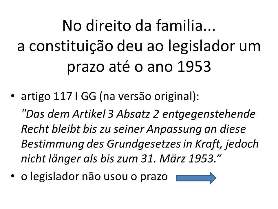 No direito da familia... a constituição deu ao legislador um prazo até o ano 1953 artigo 117 I GG (na versão original):