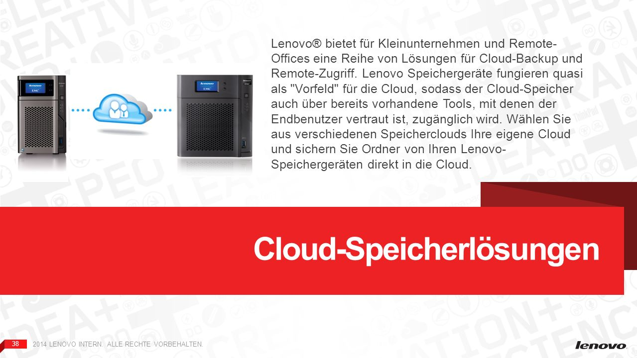 38 2014 LENOVO INTERN. ALLE RECHTE VORBEHALTEN. Cloud-Speicherlösungen Lenovo® bietet für Kleinunternehmen und Remote- Offices eine Reihe von Lösungen