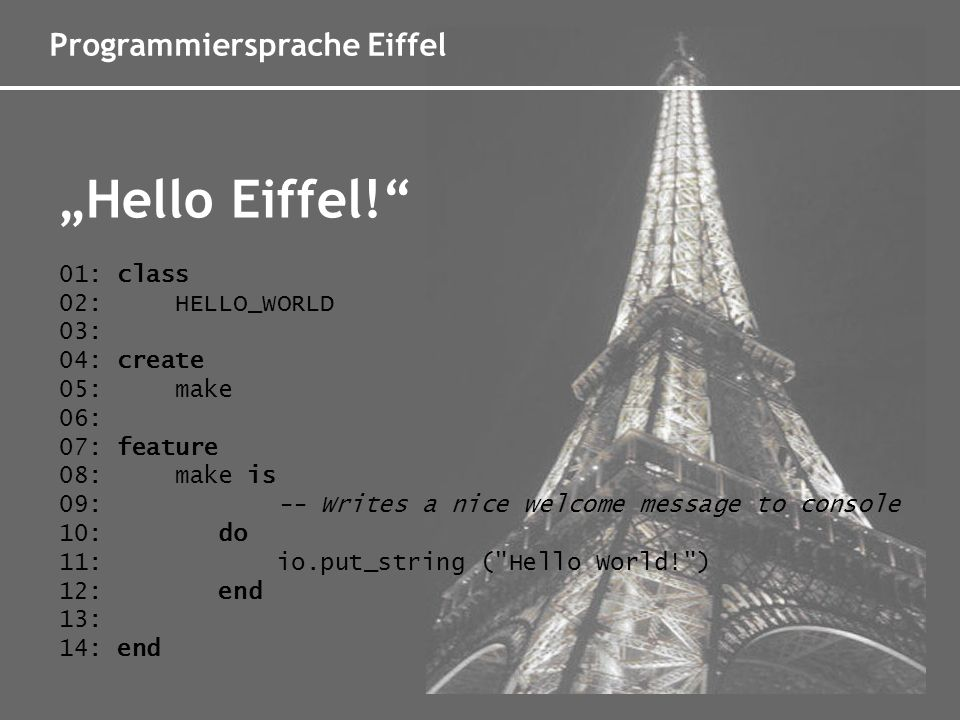 Programmiersprache Eiffel Hello Eiffel! 01: class 02: HELLO_WORLD 03: 04: create 05: make 06: 07: feature 08: make is 09: -- Writes a nice welcome mes