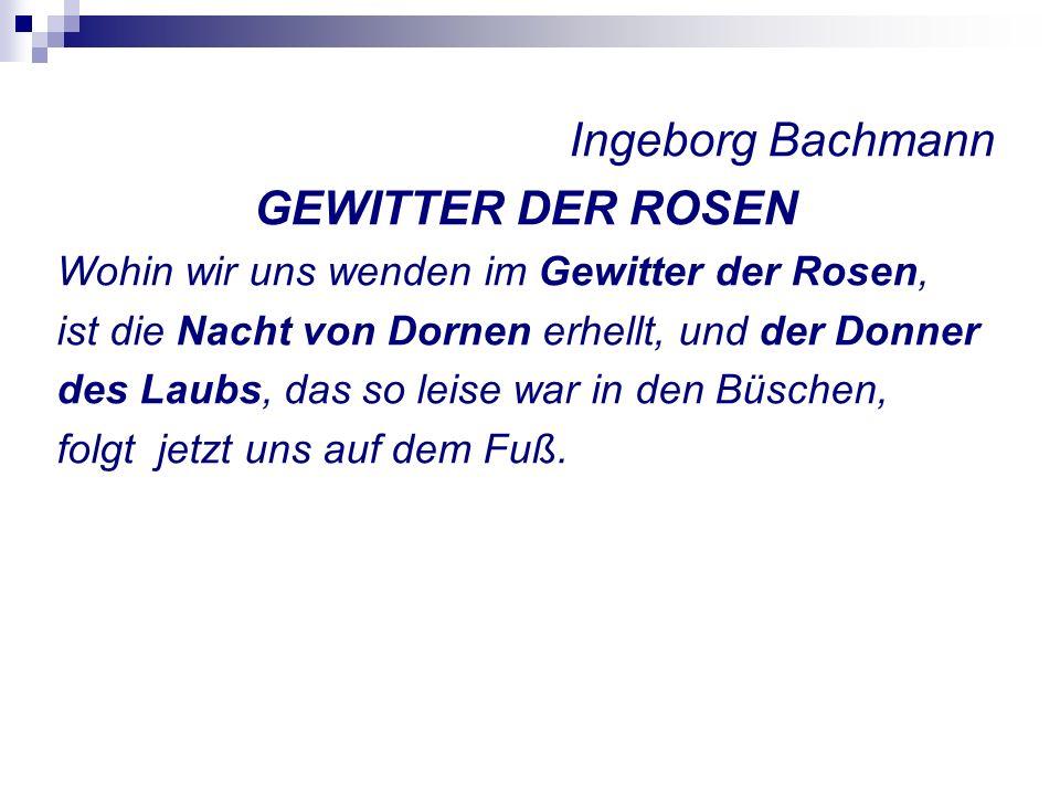 Ingeborg Bachmann GEWITTER DER ROSEN Wohin wir uns wenden im Gewitter der Rosen, ist die Nacht von Dornen erhellt, und der Donner des Laubs, das so leise war in den Büschen, folgt jetzt uns auf dem Fuß.