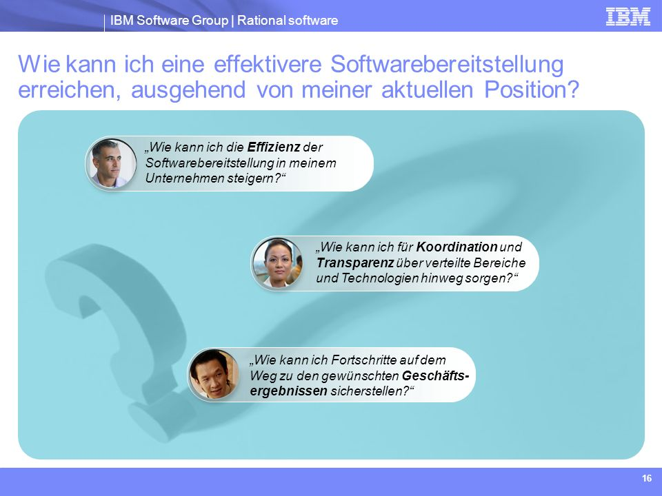 IBM Software Group | Rational software 16 Wie kann ich eine effektivere Softwarebereitstellung erreichen, ausgehend von meiner aktuellen Position? Wie