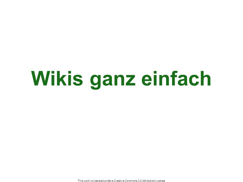 This work is licensed under a Creative Commons 3.0 Attribution License Wikis ganz einfach