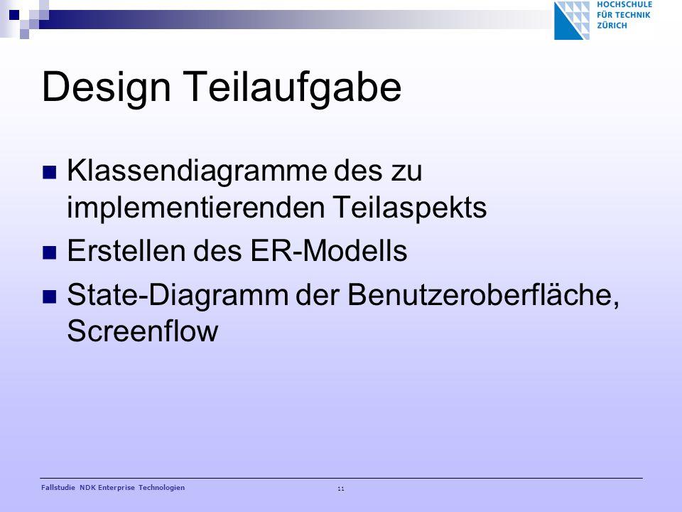 11 Fallstudie NDK Enterprise Technologien Design Teilaufgabe Klassendiagramme des zu implementierenden Teilaspekts Erstellen des ER-Modells State-Diagramm der Benutzeroberfläche, Screenflow