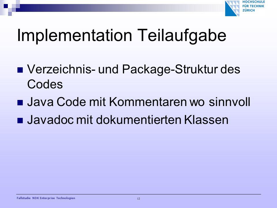 12 Fallstudie NDK Enterprise Technologien Implementation Teilaufgabe Verzeichnis- und Package-Struktur des Codes Java Code mit Kommentaren wo sinnvoll Javadoc mit dokumentierten Klassen