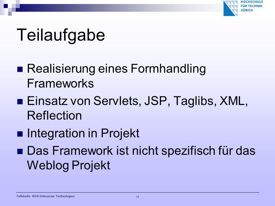 16 Fallstudie NDK Enterprise Technologien Teilaufgabe Realisierung eines Formhandling Frameworks Einsatz von Servlets, JSP, Taglibs, XML, Reflection Integration in Projekt Das Framework ist nicht spezifisch für das Weblog Projekt