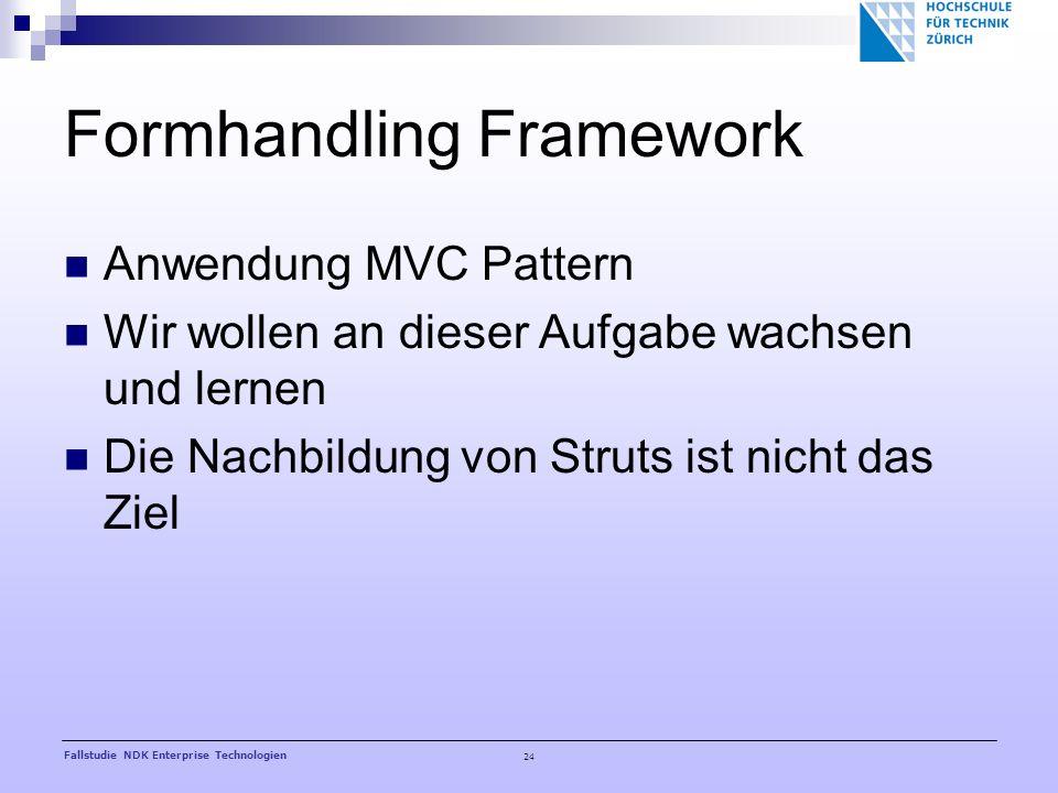 24 Fallstudie NDK Enterprise Technologien Formhandling Framework Anwendung MVC Pattern Wir wollen an dieser Aufgabe wachsen und lernen Die Nachbildung von Struts ist nicht das Ziel