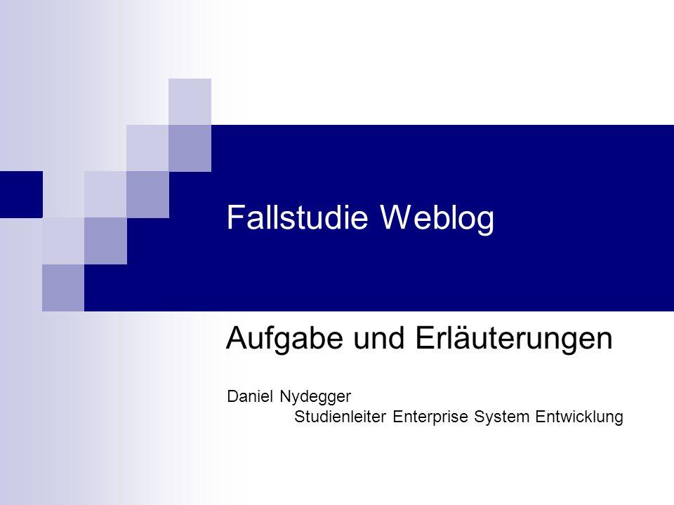 Fallstudie Weblog Aufgabe und Erläuterungen Daniel Nydegger Studienleiter Enterprise System Entwicklung