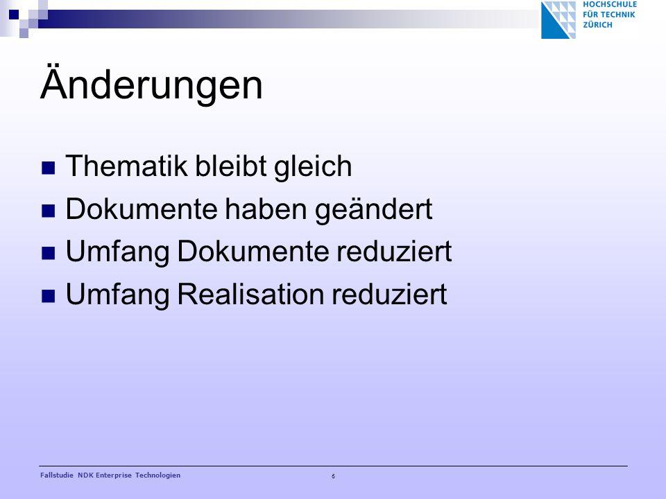 6 Fallstudie NDK Enterprise Technologien Änderungen Thematik bleibt gleich Dokumente haben geändert Umfang Dokumente reduziert Umfang Realisation reduziert