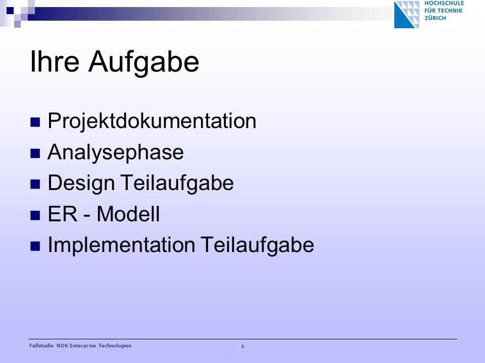 8 Fallstudie NDK Enterprise Technologien Ihre Aufgabe Projektdokumentation Analysephase Design Teilaufgabe ER - Modell Implementation Teilaufgabe