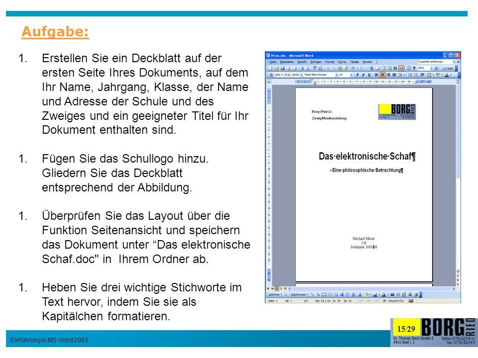 15/29 Einführung in MS-Word 2003 1.Erstellen Sie ein Deckblatt auf der ersten Seite Ihres Dokuments, auf dem Ihr Name, Jahrgang, Klasse, der Name und