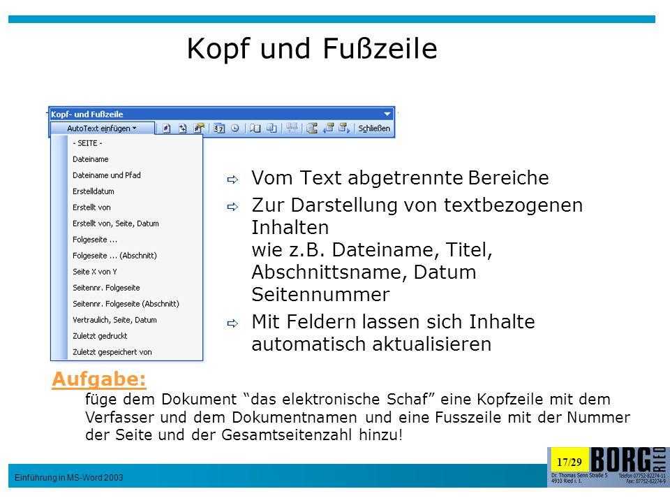 17/29 Einführung in MS-Word 2003 Kopf und Fußzeile Vom Text abgetrennte Bereiche Zur Darstellung von textbezogenen Inhalten wie z.B. Dateiname, Titel,