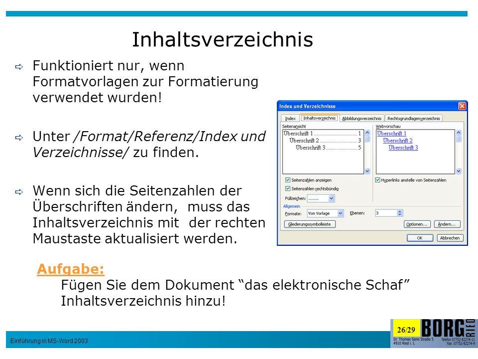 26/29 Einführung in MS-Word 2003 Inhaltsverzeichnis Funktioniert nur, wenn Formatvorlagen zur Formatierung verwendet wurden! Unter /Format/Referenz/In