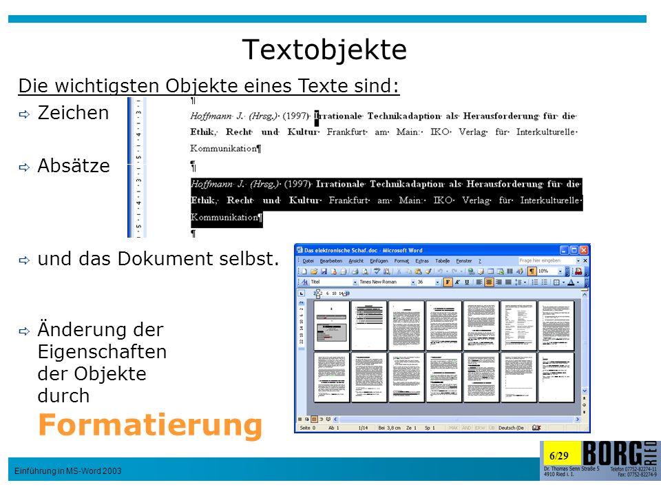 6/29 Einführung in MS-Word 2003 Textobjekte Die wichtigsten Objekte eines Texte sind: Zeichen Absätze und das Dokument selbst. Änderung der Eigenschaf