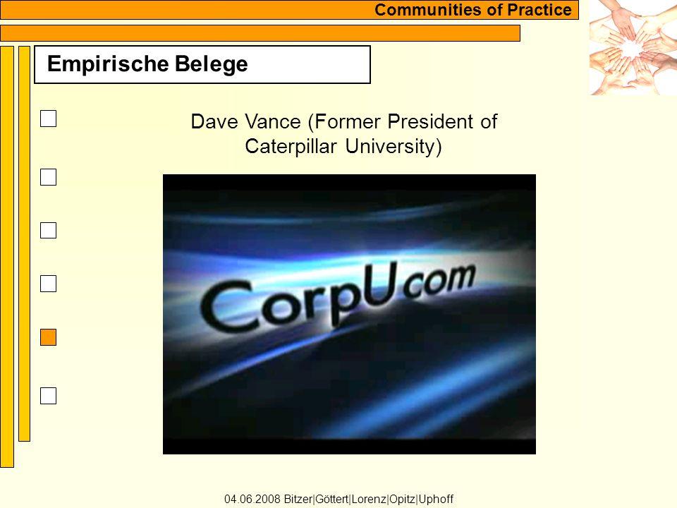 Communities of Practice Empirische Belege 04.06.2008 Bitzer Göttert Lorenz Opitz Uphoff Dave Vance (Former President of Caterpillar University)