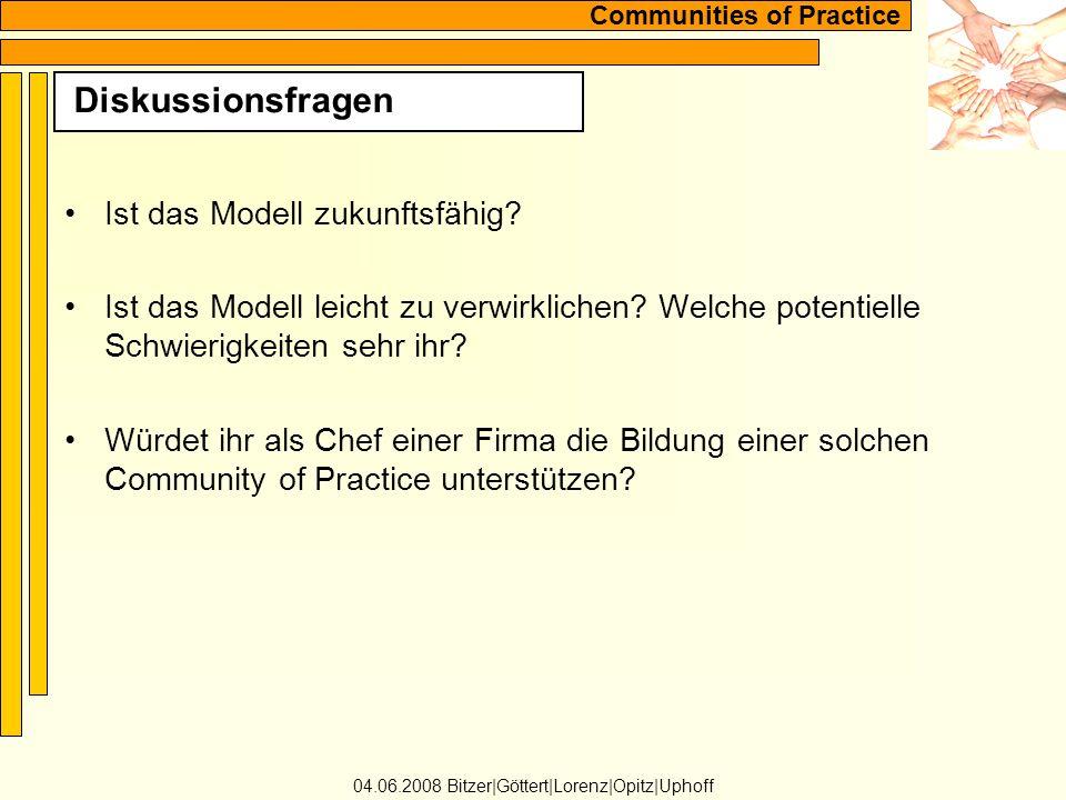 Communities of Practice Diskussionsfragen 04.06.2008 Bitzer Göttert Lorenz Opitz Uphoff Ist das Modell zukunftsfähig.