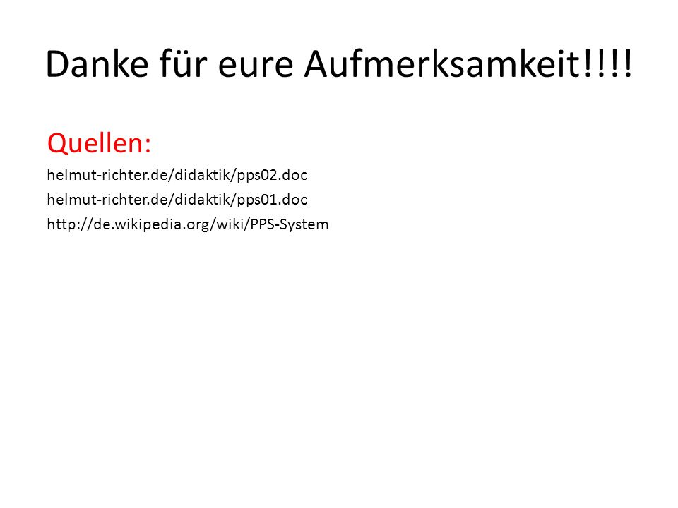 Danke für eure Aufmerksamkeit!!!! Quellen: helmut-richter.de/didaktik/pps02.doc helmut-richter.de/didaktik/pps01.doc http://de.wikipedia.org/wiki/PPS-