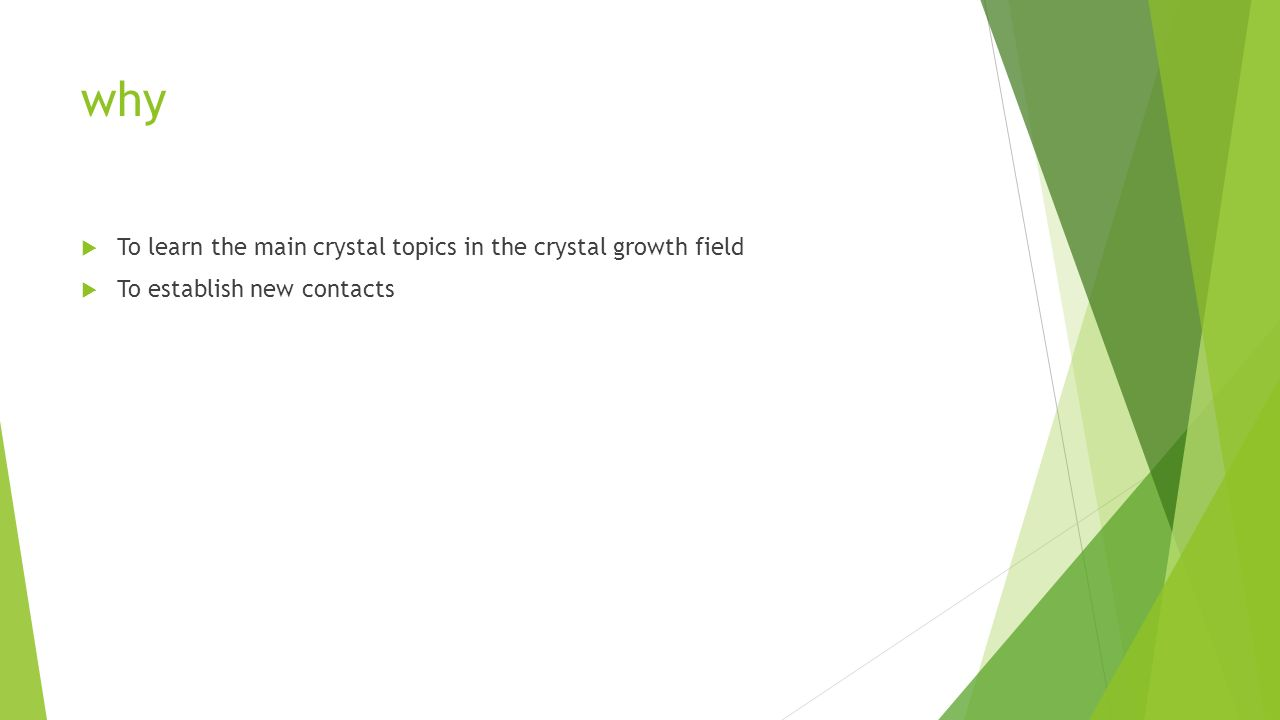 why To learn the main crystal topics in the crystal growth field To establish new contacts