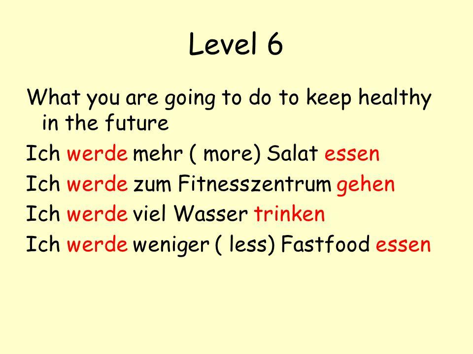 Level 6 What you are going to do to keep healthy in the future Ich werde mehr ( more) Salat essen Ich werde zum Fitnesszentrum gehen Ich werde viel Wasser trinken Ich werde weniger ( less) Fastfood essen