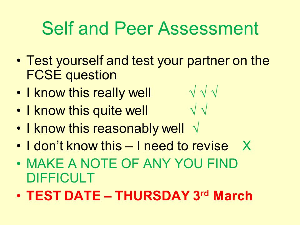 Self and Peer Assessment Test yourself and test your partner on the FCSE question I know this really well I know this quite well I know this reasonably well I dont know this – I need to revise X MAKE A NOTE OF ANY YOU FIND DIFFICULT TEST DATE – THURSDAY 3 rd March
