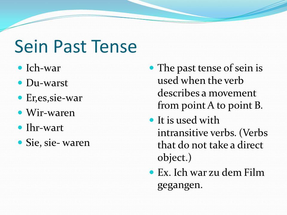 Sein Past Tense Ich-war Du-warst Er,es,sie-war Wir-waren Ihr-wart Sie, sie- waren The past tense of sein is used when the verb describes a movement from point A to point B.