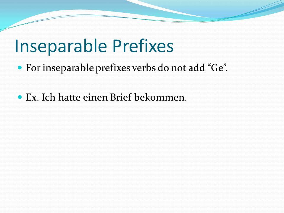 Inseparable Prefixes For inseparable prefixes verbs do not add Ge. Ex. Ich hatte einen Brief bekommen.